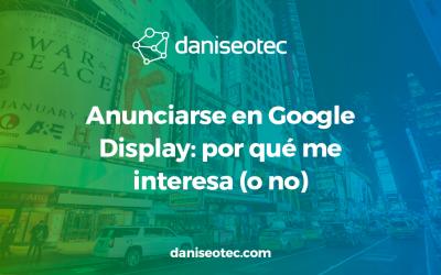 Anunciarse en Google Display: por qué me interesa (o no)