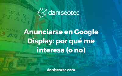 Anunciarse en Google Display: por qué me interesa (o no)